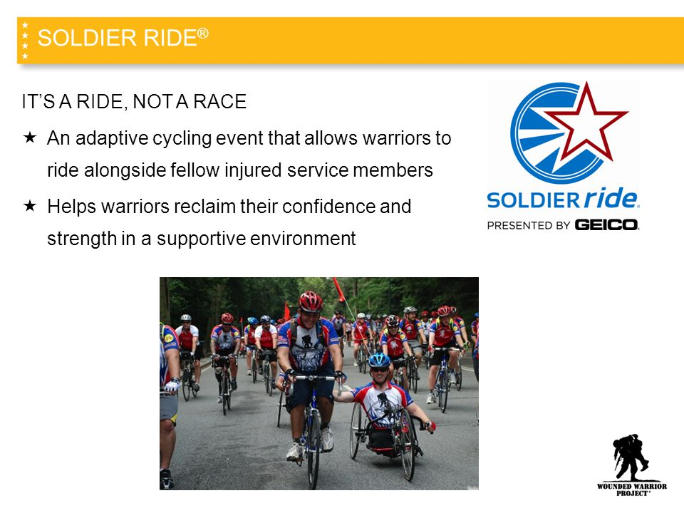 IT'S A RIDE, NOT A RACE  An adaptive cycling event that allows warriors to ride alongside fellow injured service members  Helps warriors reclaim their confidence and strength in a supportive environment SOLDIER RIDE ®