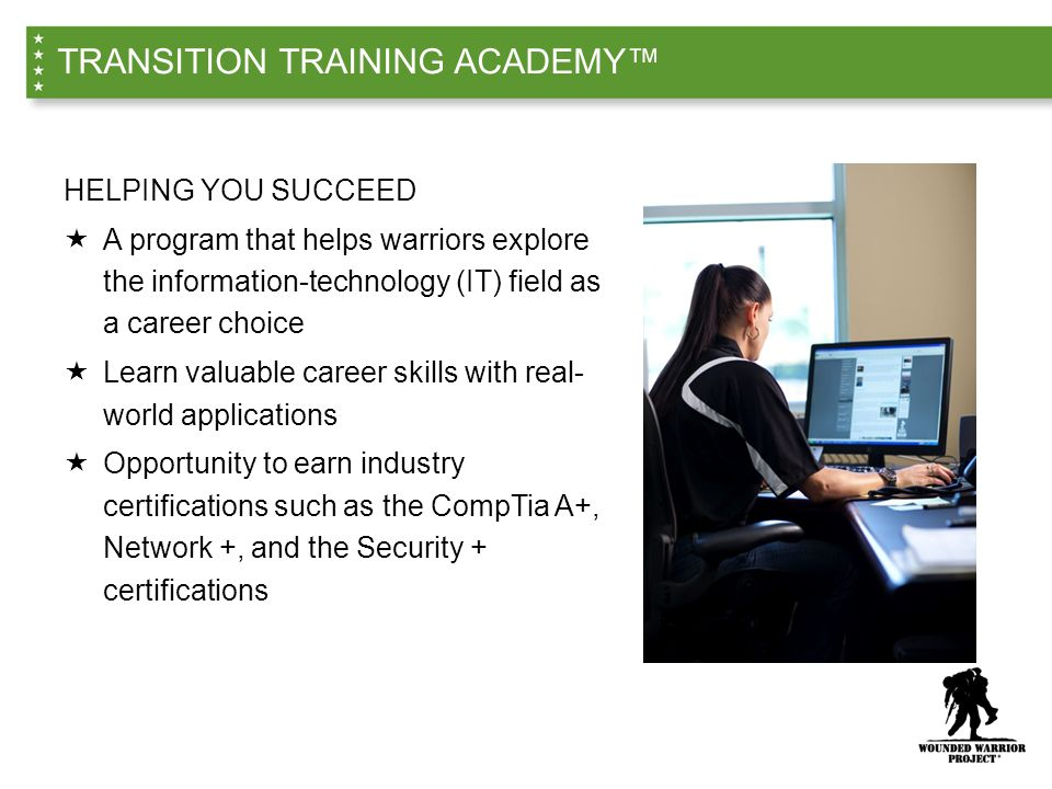 HELPING YOU SUCCEED  A program that helps warriors explore the information-technology (IT) field as a career choice  Learn valuable career skills with real- world applications  Opportunity to earn industry certifications such as the CompTia A+, Network +, and the Security + certifications TRANSITION TRAINING ACADEMY™