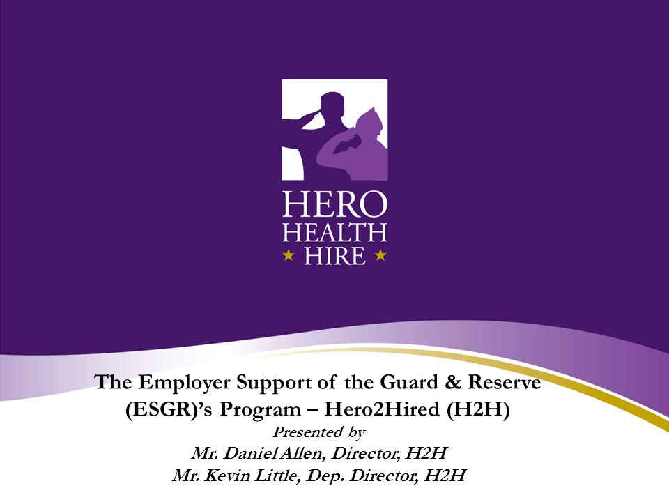 The Employer Support of the Guard & Reserve (ESGR)'s Program – Hero2Hired (H2H) Presented by Mr.