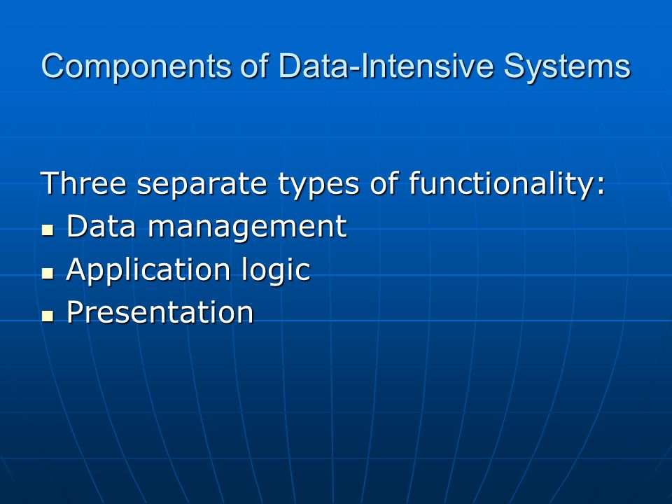 Components of Data-Intensive Systems Three separate types of functionality: Data management Data management Application logic Application logic Presen