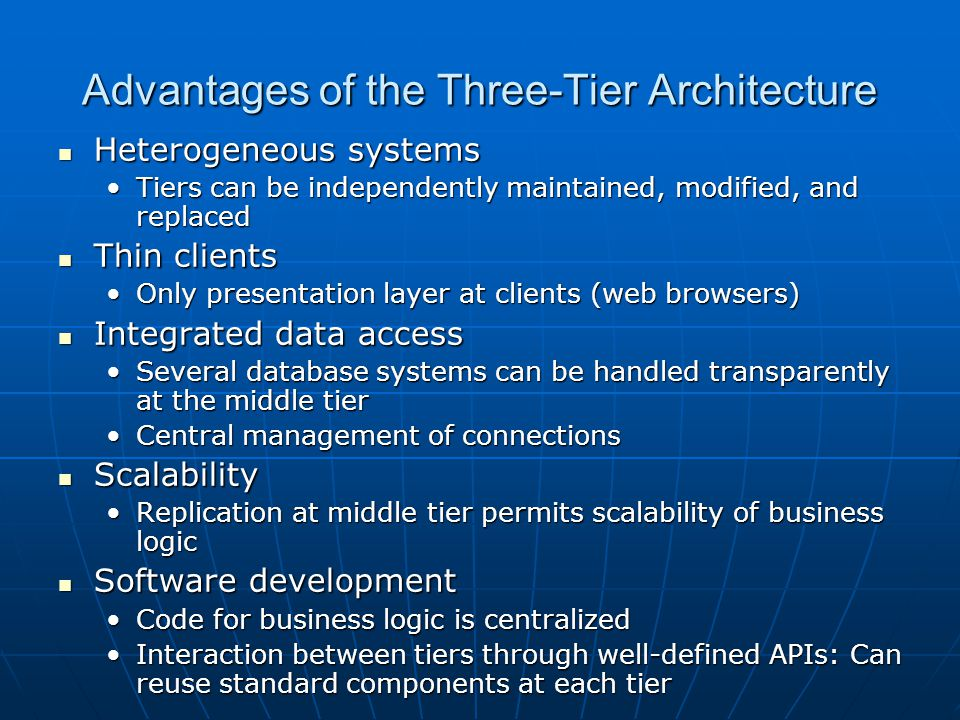 Advantages of the Three-Tier Architecture Heterogeneous systems Heterogeneous systems Tiers can be independently maintained, modified, and replacedTie