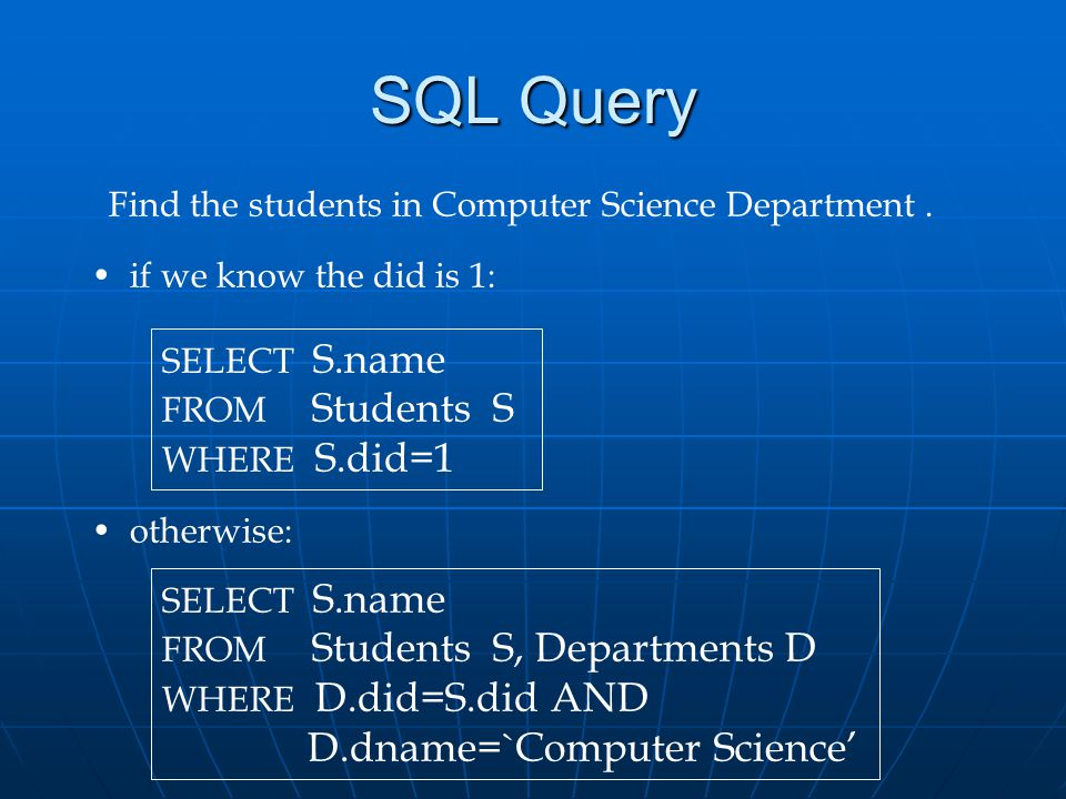 SQL Query Find the students in Computer Science Department. SELECT S.name FROM Students S WHERE S.did=1 if we know the did is 1: otherwise: SELECT S.n