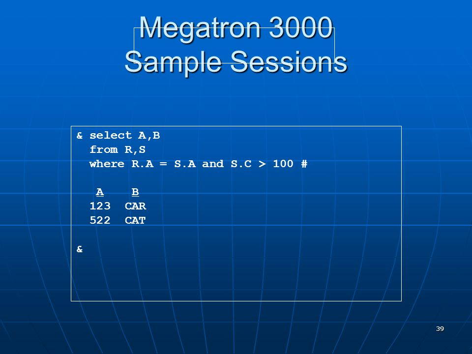 39 Megatron 3000 Sample Sessions & select A,B from R,S where R.A = S.A and S.C > 100 # A B 123 CAR 522 CAT &