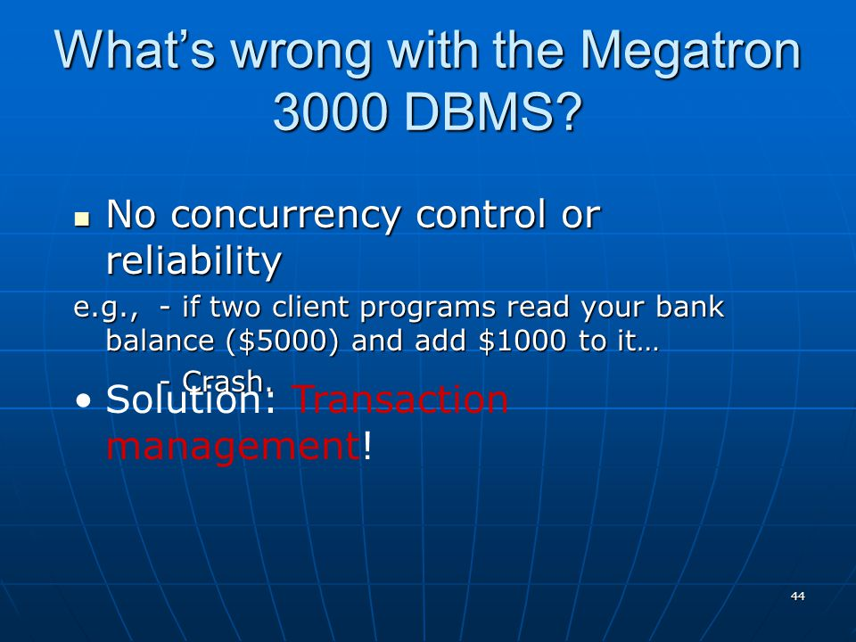 44 What's wrong with the Megatron 3000 DBMS? No concurrency control or reliability No concurrency control or reliability e.g.,- if two client programs