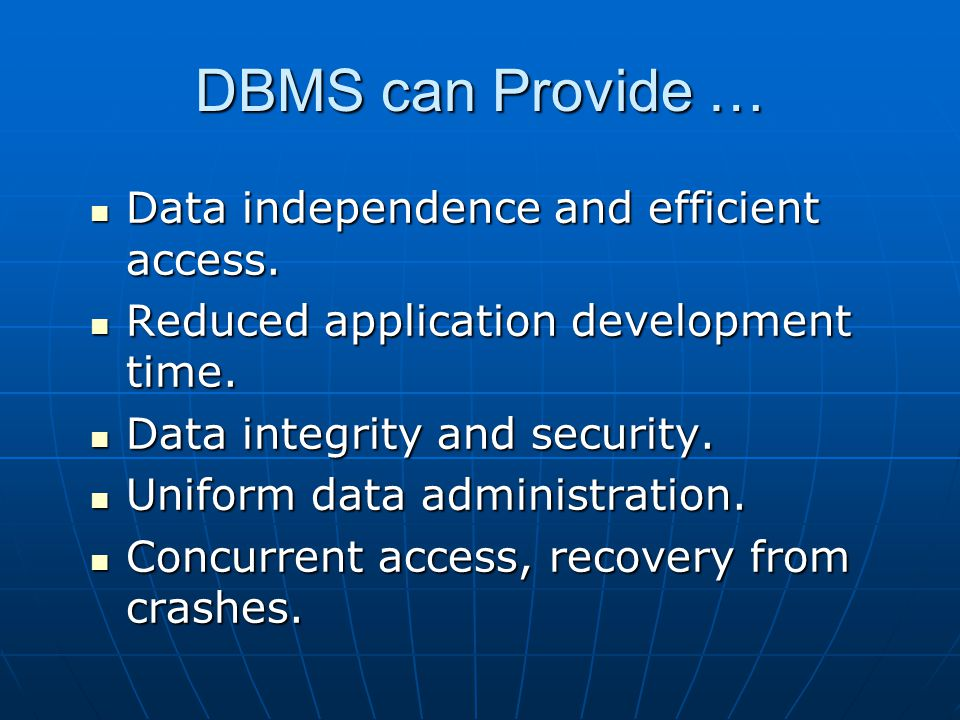 DBMS can Provide … Data independence and efficient access. Data independence and efficient access. Reduced application development time. Reduced appli