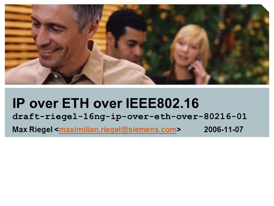 IP over ETH over IEEE802.16 draft-riegel-16ng-ip-over-eth-over-80216-01 Max Riegel 2006-11-07maximilian.riegel@siemens.com