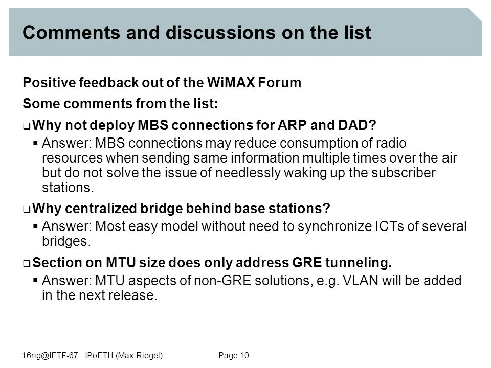 16ng@IETF-67 IPoETH (Max Riegel) Page 10 Comments and discussions on the list Positive feedback out of the WiMAX Forum Some comments from the list:  Why not deploy MBS connections for ARP and DAD.