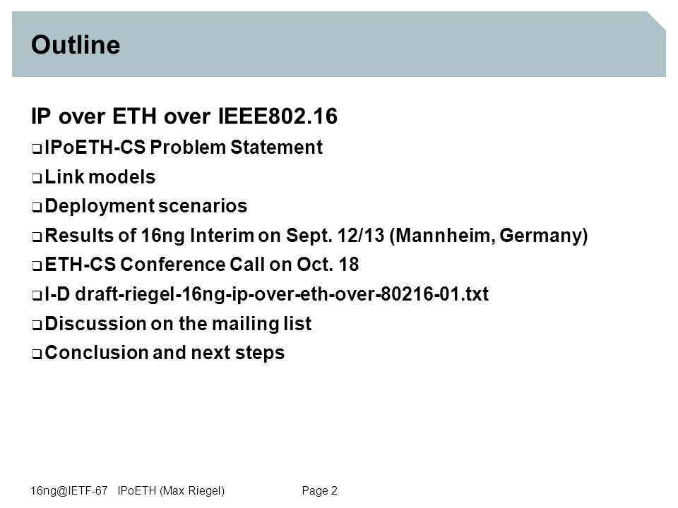 16ng@IETF-67 IPoETH (Max Riegel) Page 2 Outline IP over ETH over IEEE802.16  IPoETH-CS Problem Statement  Link models  Deployment scenarios  Results of 16ng Interim on Sept.