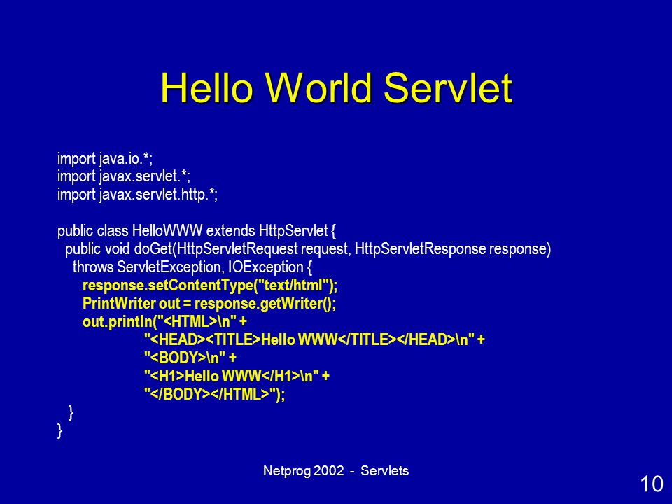 10 Netprog 2002 - Servlets Hello World Servlet import java.io.*; import javax.servlet.*; import javax.servlet.http.*; public class HelloWWW extends Ht