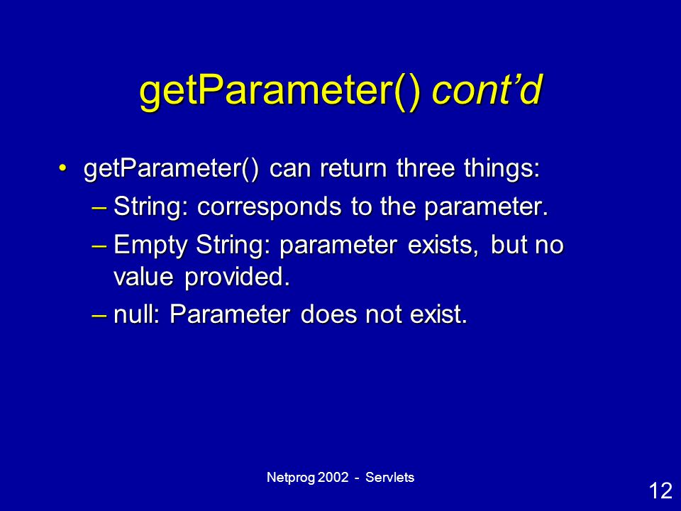 12 Netprog 2002 - Servlets getParameter() cont'd getParameter() can return three things:getParameter() can return three things: –String: corresponds t
