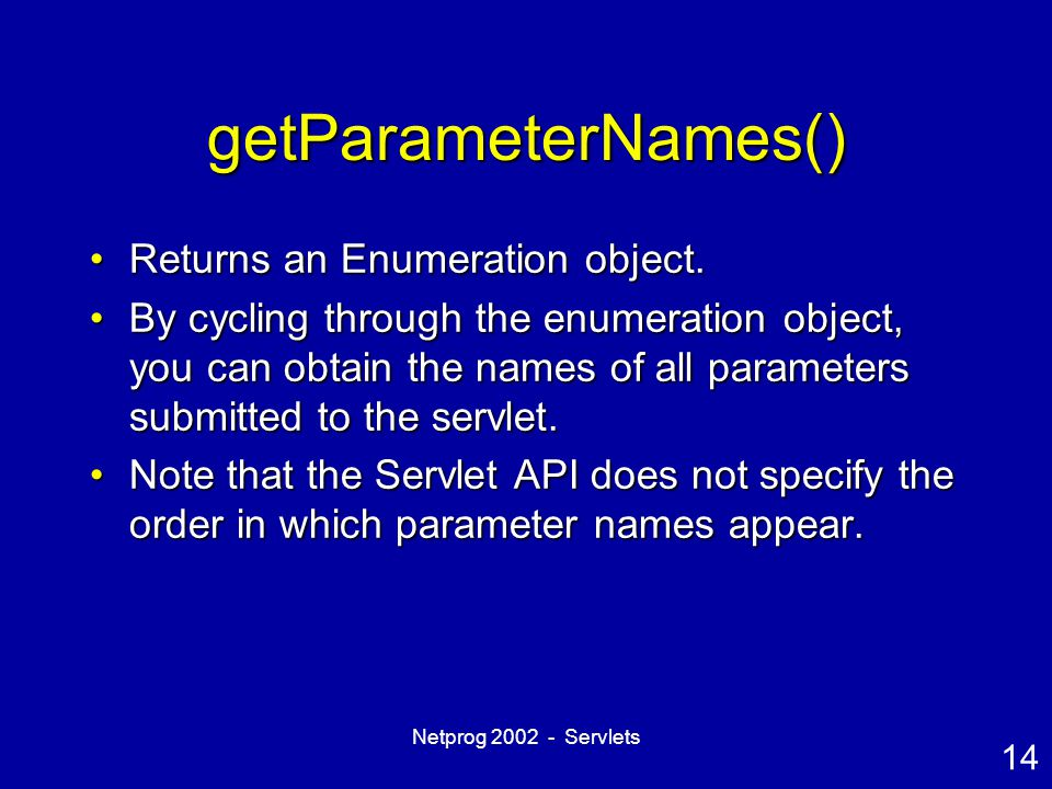 14 Netprog 2002 - Servlets getParameterNames() Returns an Enumeration object.Returns an Enumeration object. By cycling through the enumeration object,