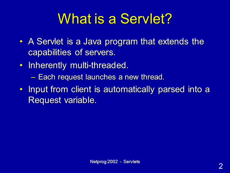3 Netprog 2002 - Servlets Servlet Life Cycle  Servlet Instantiation:  Loading the servlet class and creating a new instance  Servlet Initialization:  Initialize the servlet using the init() method  Servlet processing:  Handling 0 or more client requests using the service() method  Servlet Death:  Destroying the servlet using the destroy() method