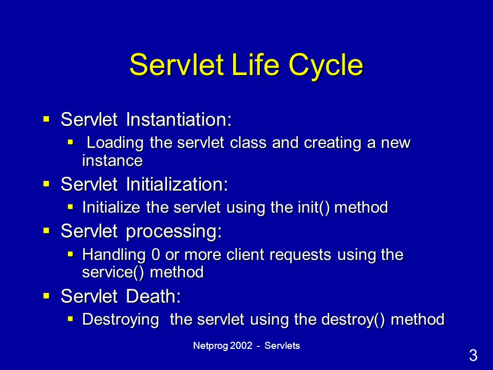 3 Netprog 2002 - Servlets Servlet Life Cycle  Servlet Instantiation:  Loading the servlet class and creating a new instance  Servlet Initialization