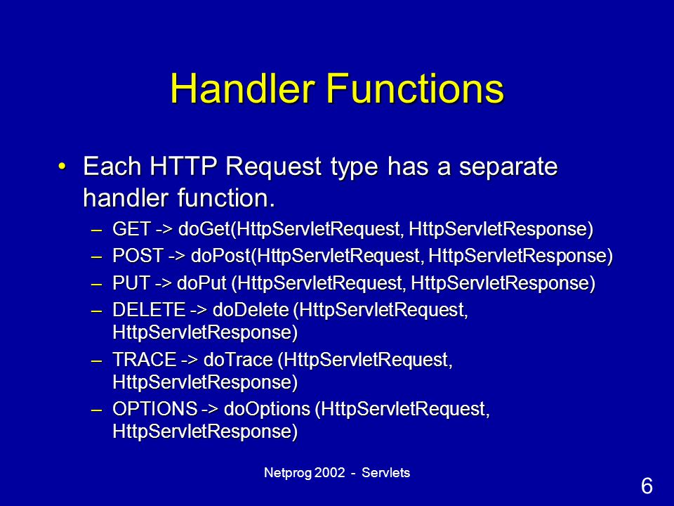 6 Netprog 2002 - Servlets Handler Functions Each HTTP Request type has a separate handler function.Each HTTP Request type has a separate handler funct