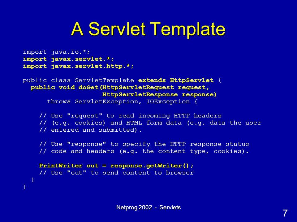 7 Netprog 2002 - Servlets A Servlet Template import java.io.*; import javax.servlet.*; import javax.servlet.http.*; public class ServletTemplate extends HttpServlet { public void doGet(HttpServletRequest request, HttpServletResponse response) throws ServletException, IOException { // Use request to read incoming HTTP headers // (e.g.