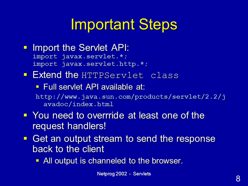 8 Netprog 2002 - Servlets Important Steps  Import the Servlet API: import javax.servlet.*; import javax.servlet.http.*;  Extend the HTTPServlet clas