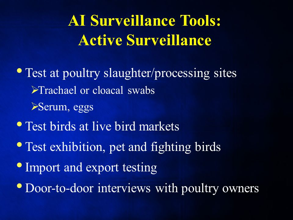 AI Surveillance Tools: Active Surveillance Test at poultry slaughter/processing sites  Trachael or cloacal swabs  Serum, eggs Test birds at live bird markets Test exhibition, pet and fighting birds Import and export testing Door-to-door interviews with poultry owners