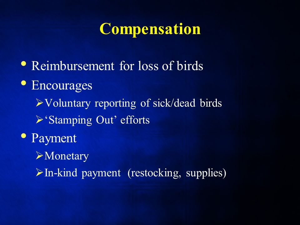 Compensation Reimbursement for loss of birds Encourages  Voluntary reporting of sick/dead birds  'Stamping Out' efforts Payment  Monetary  In-kind payment (restocking, supplies)