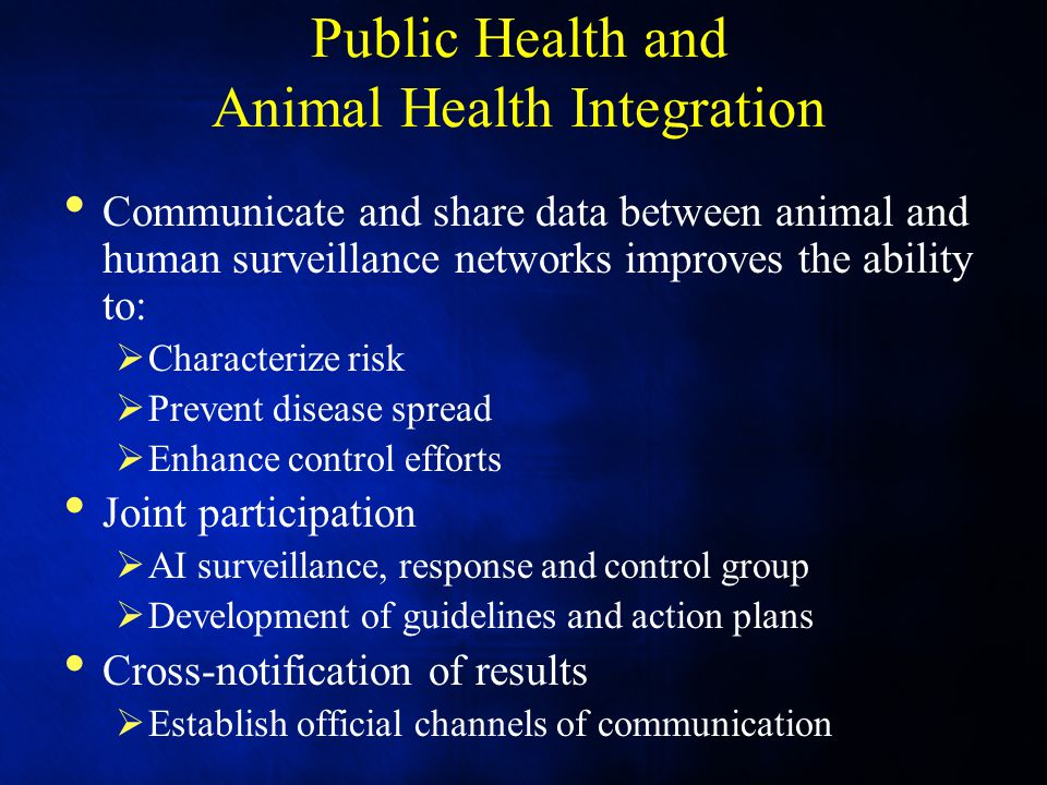 Public Health and Animal Health Integration Communicate and share data between animal and human surveillance networks improves the ability to:  Characterize risk  Prevent disease spread  Enhance control efforts Joint participation  AI surveillance, response and control group  Development of guidelines and action plans Cross-notification of results  Establish official channels of communication