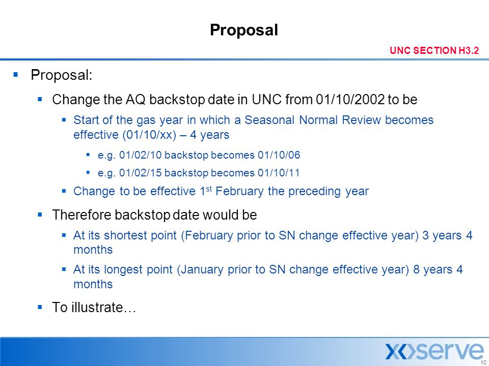10 Proposal  Proposal:  Change the AQ backstop date in UNC from 01/10/2002 to be  Start of the gas year in which a Seasonal Normal Review becomes e