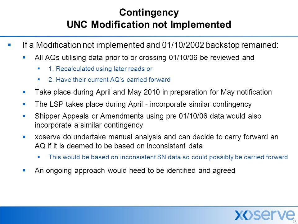 25 Contingency UNC Modification not Implemented  If a Modification not implemented and 01/10/2002 backstop remained:  All AQs utilising data prior t