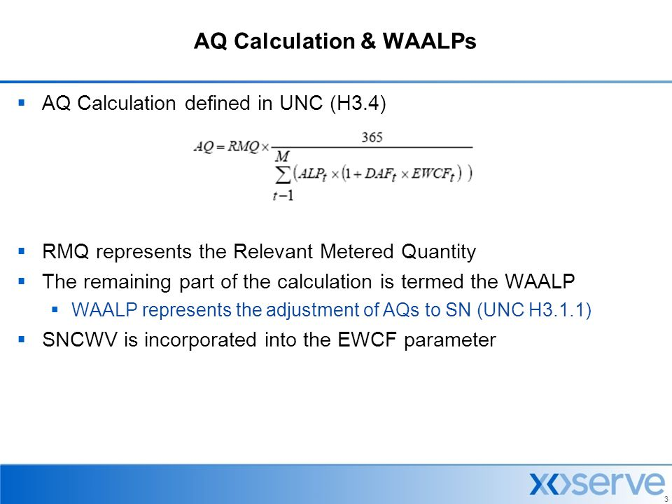 3 AQ Calculation & WAALPs  AQ Calculation defined in UNC (H3.4)  RMQ represents the Relevant Metered Quantity  The remaining part of the calculatio