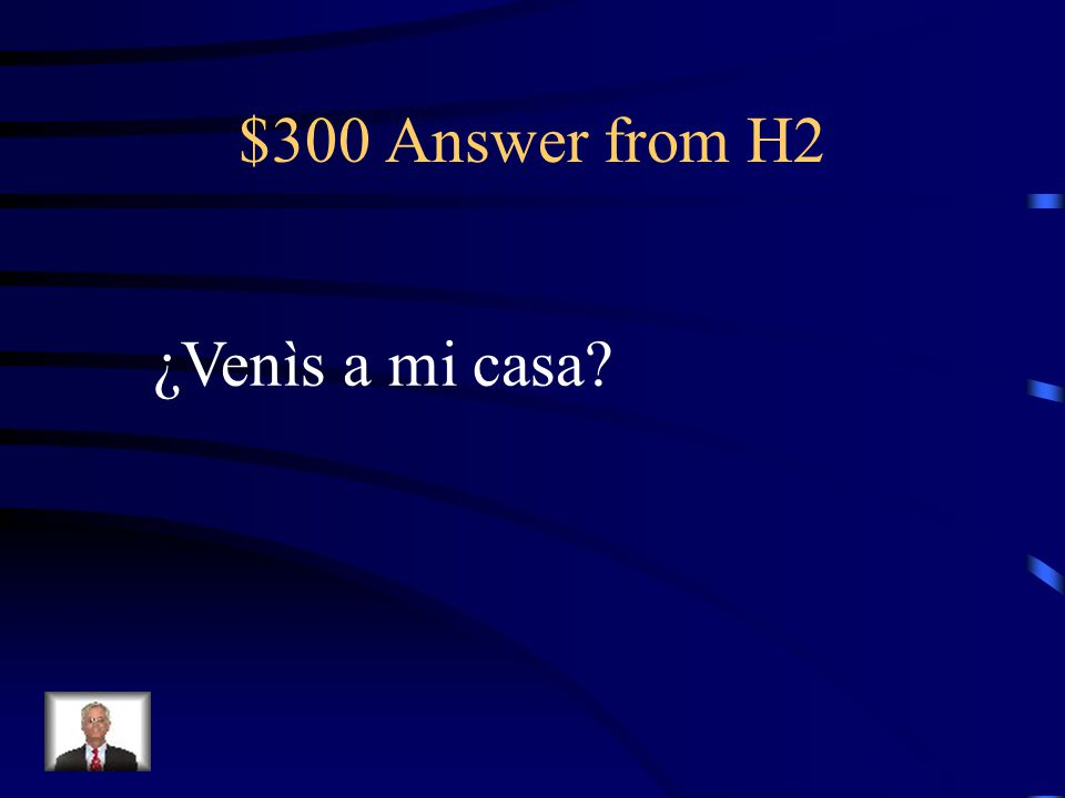 $300 Question from H2 Are you all coming to my house (informal)?