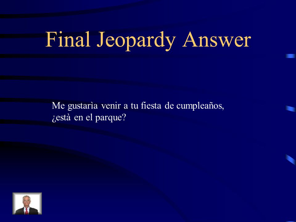Final Jeopardy I would like to come to your birthday party, Is it in the park?