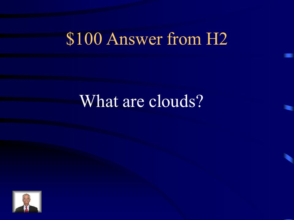 $100 Question from H2 This forms as more and more water vapor condenses on dust and other particles in the air.