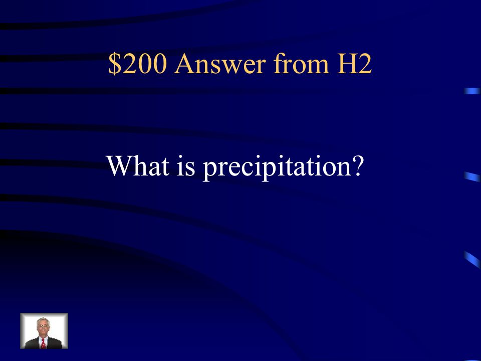$200 Question from H2 The water that forms in clouds returns to Earth in this form.