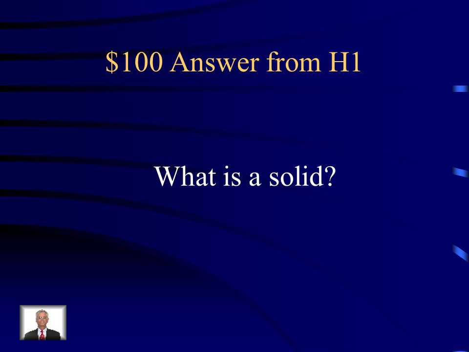 $100 Question from H1 This state of matter takes up a definite space. Ice would be an example.