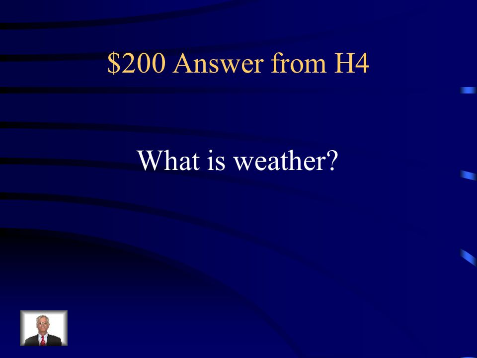 $200 Question from H4 This is the condition of the atmosphere at a particular time and place.