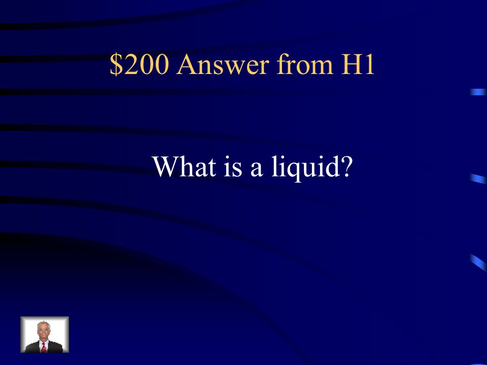 $200 Answer from H1 What is a liquid?