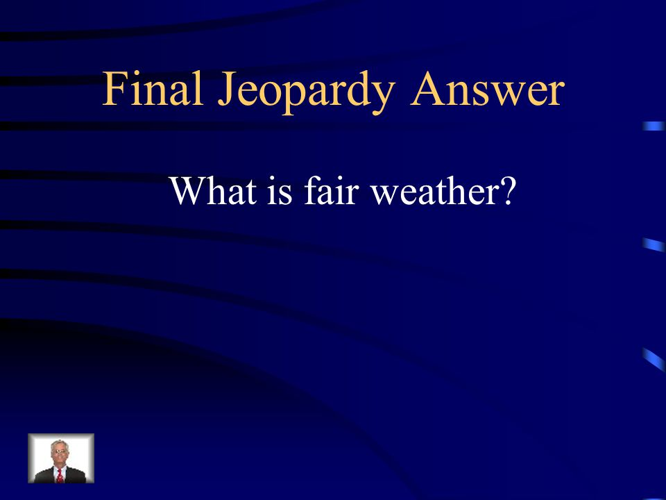 Final Jeopardy If a high-pressure system is moving into your area, you could expect this kind of weather.