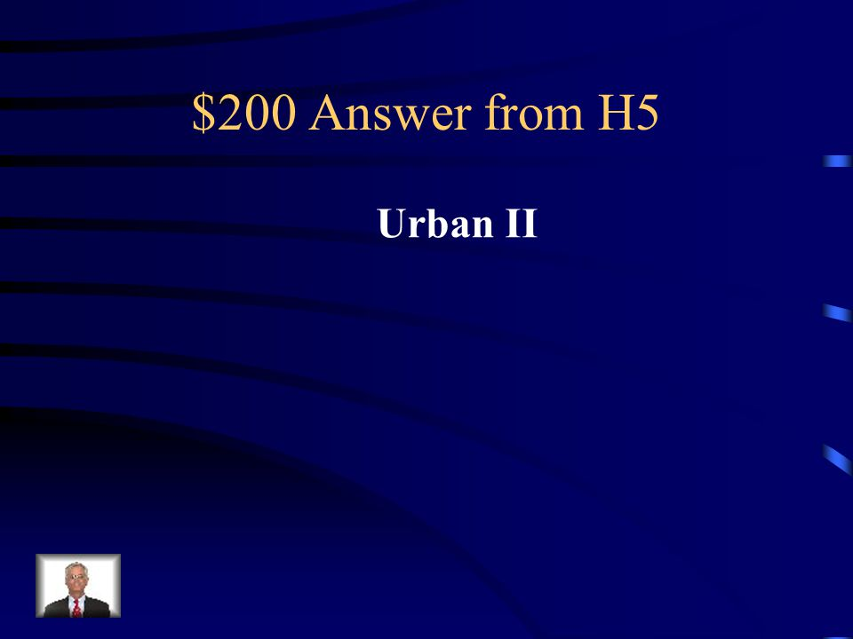 $200 Question from H5 In 1095 this Pope began the Crusades