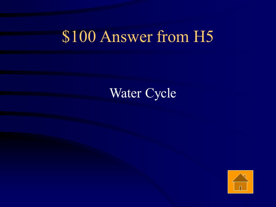 $100 Question from H5 The process of evaporation, condensation and precipitation is called the ________ _________.