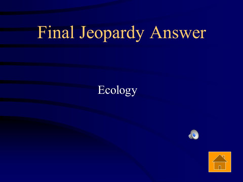 Final Jeopardy The study of how organisms interact with each other and with their environment is called ______________.