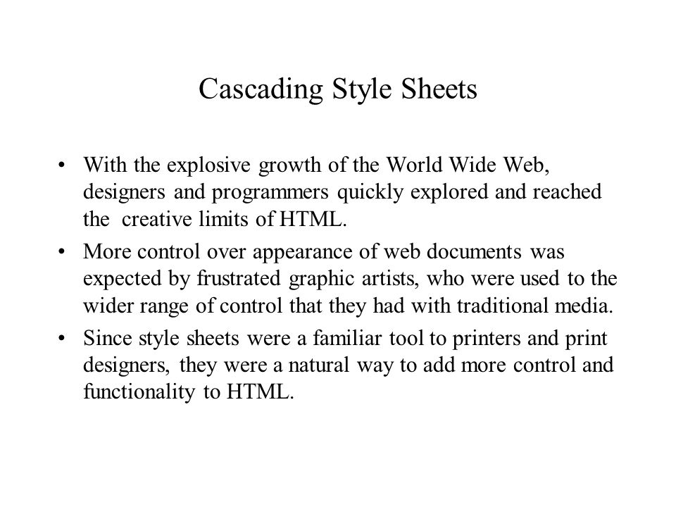 Cascading Style Sheets With the explosive growth of the World Wide Web, designers and programmers quickly explored and reached the creative limits of HTML.