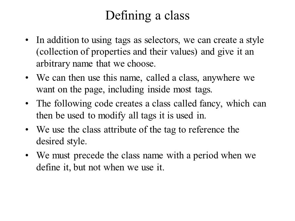 Defining a class In addition to using tags as selectors, we can create a style (collection of properties and their values) and give it an arbitrary name that we choose.
