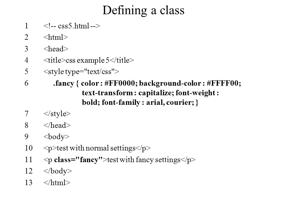 Defining a class 1 2 3 4 css example 5 5 6.fancy { color : #FF0000; background-color : #FFFF00; text-transform : capitalize; font-weight : bold; font-family : arial, courier; } 7 8 9 10 test with normal settings 11 test with fancy settings 12 13