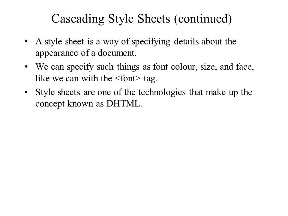 Cascading Style Sheets (continued) A style sheet is a way of specifying details about the appearance of a document. We can specify such things as font