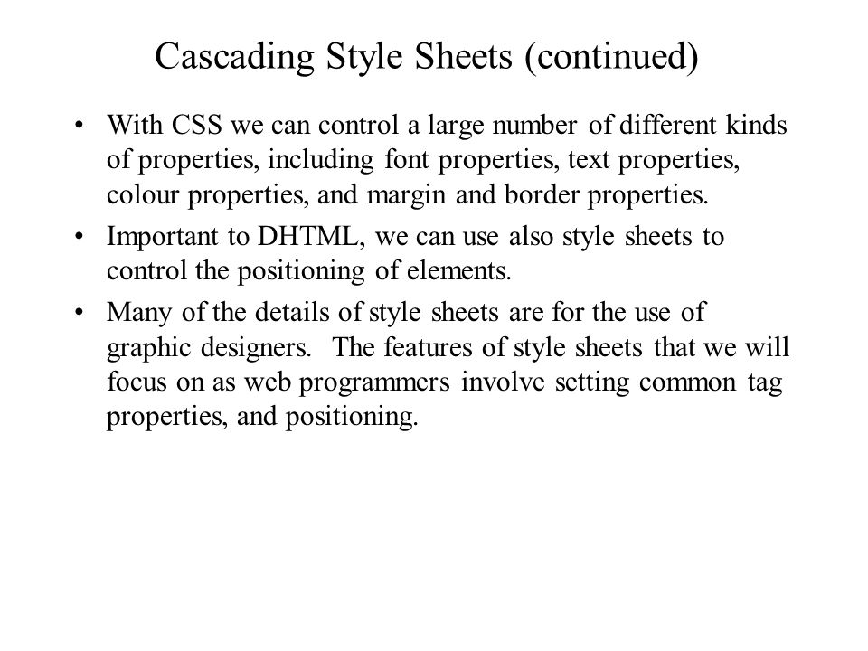 Cascading Style Sheets (continued) With CSS we can control a large number of different kinds of properties, including font properties, text properties, colour properties, and margin and border properties.