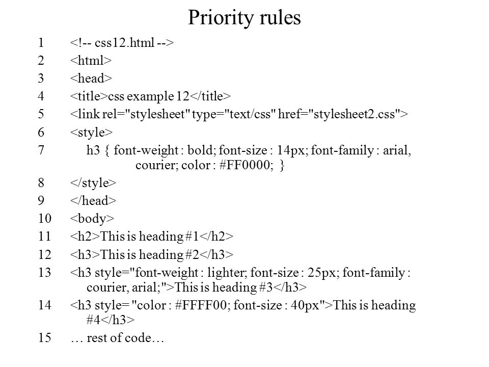Priority rules 1 2 3 4 css example 12 5 6 7h3 { font-weight : bold; font-size : 14px; font-family : arial, courier; color : #FF0000; } 8 9 10 11 This is heading #1 12 This is heading #2 13 This is heading #3 14 This is heading #4 15… rest of code…