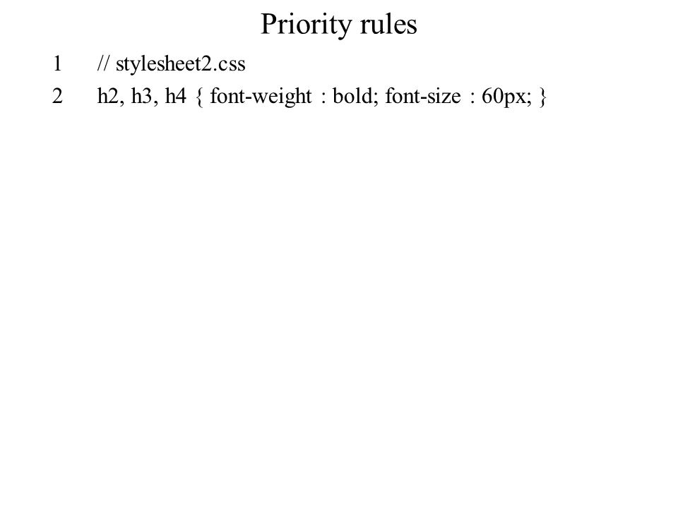 Priority rules 1// stylesheet2.css 2h2, h3, h4 { font-weight : bold; font-size : 60px; }