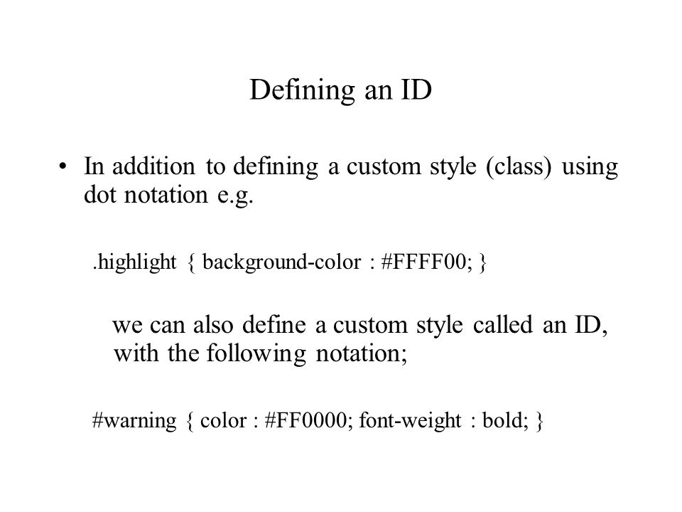 Defining an ID In addition to defining a custom style (class) using dot notation e.g..highlight { background-color : #FFFF00; } we can also define a c