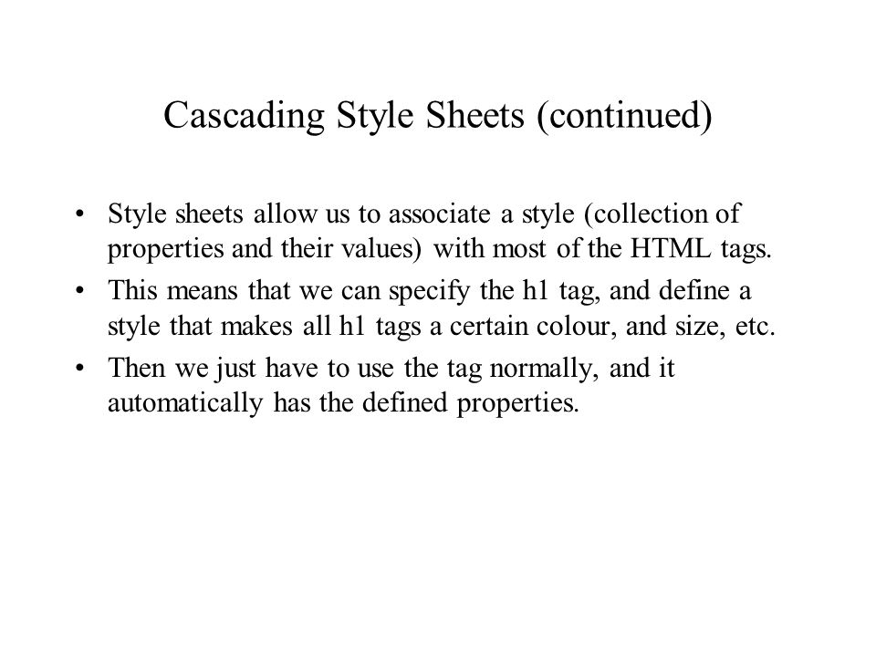 Cascading Style Sheets (continued) Style sheets allow us to associate a style (collection of properties and their values) with most of the HTML tags.