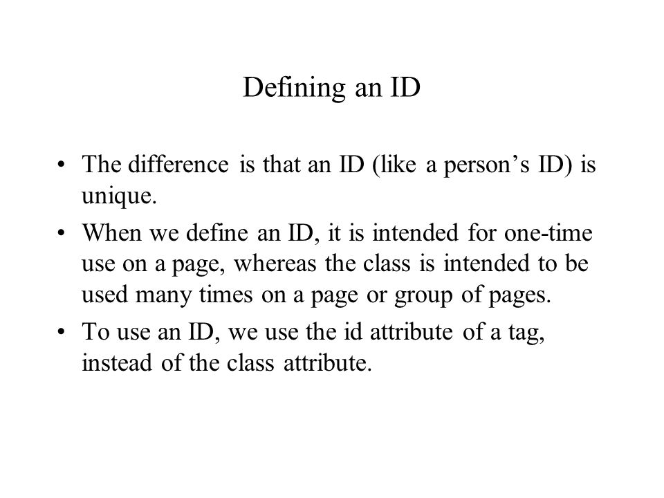 Defining an ID The difference is that an ID (like a person's ID) is unique. When we define an ID, it is intended for one-time use on a page, whereas t