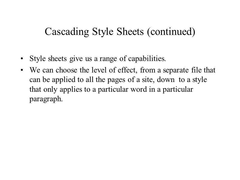 Cascading Style Sheets (continued) Style sheets give us a range of capabilities. We can choose the level of effect, from a separate file that can be a