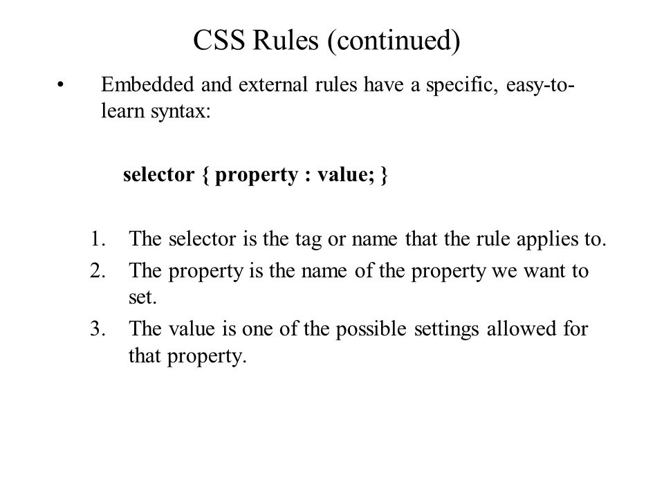 CSS Rules (continued) Embedded and external rules have a specific, easy-to- learn syntax: selector { property : value; } 1.The selector is the tag or name that the rule applies to.