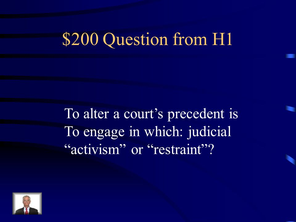 $200 Question from H1 To alter a court's precedent is To engage in which: judicial activism or restraint ?